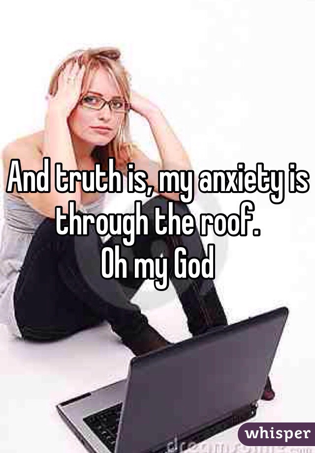 And truth is, my anxiety is through the roof.  Oh my God