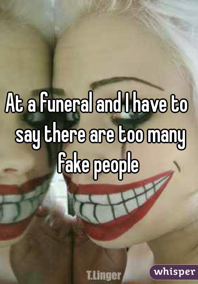 At a funeral and I have to  say there are too many fake people