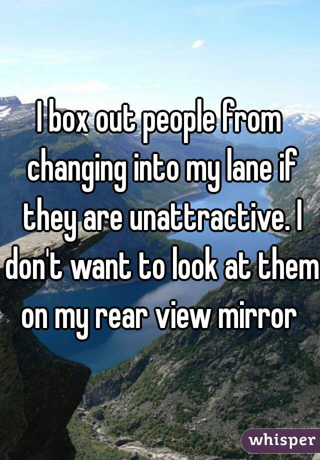 I box out people from changing into my lane if they are unattractive. I don't want to look at them on my rear view mirror