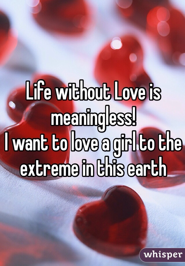 Life without Love is meaningless!  I want to love a girl to the extreme in this earth