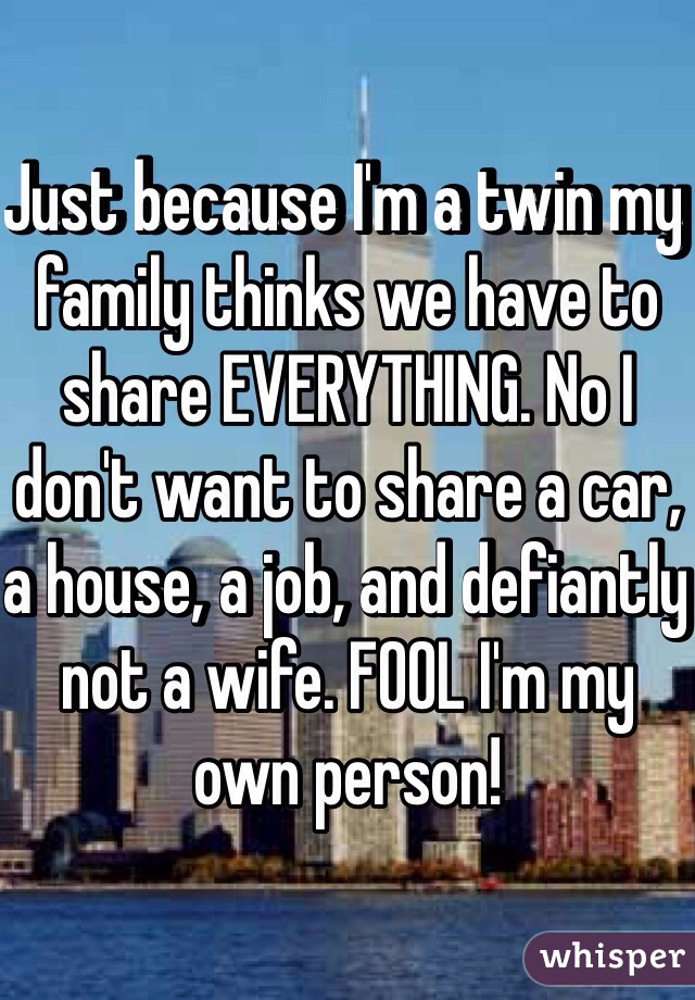 Just because I'm a twin my family thinks we have to share EVERYTHING. No I don't want to share a car, a house, a job, and defiantly not a wife. FOOL I'm my own person!
