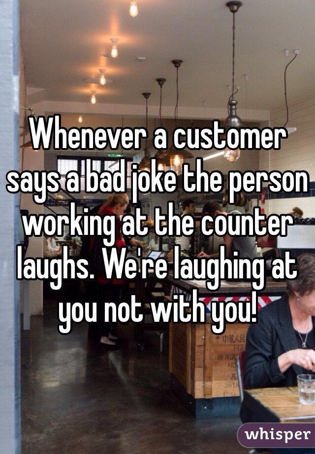 Whenever a customer says a bad joke the person working at the counter laughs. We're laughing at you not with you!