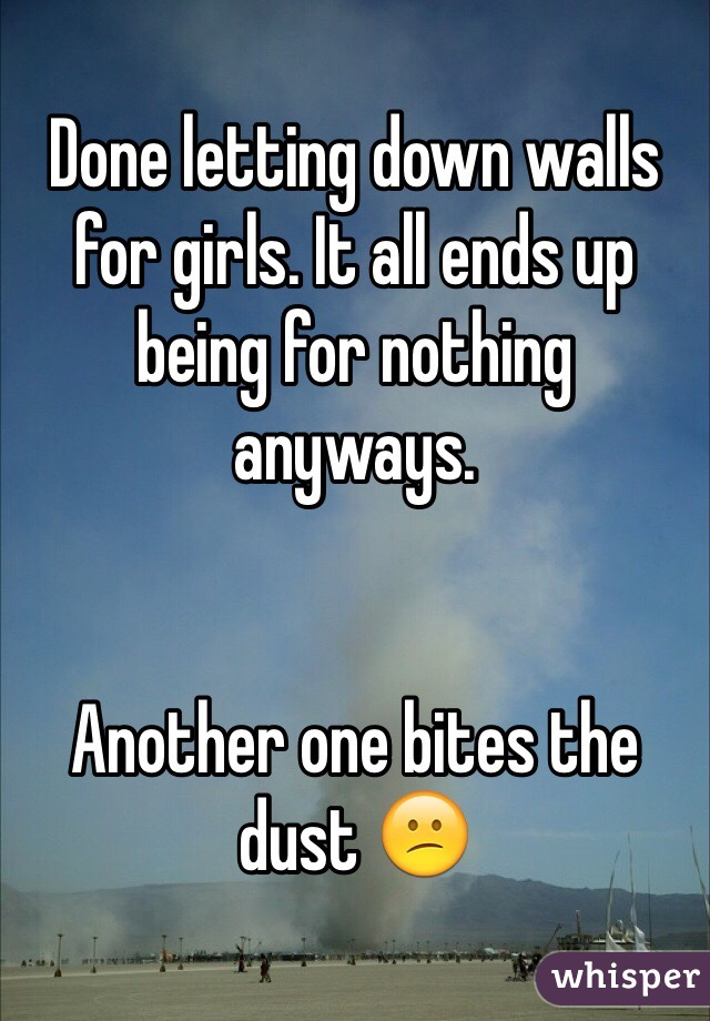 Done letting down walls for girls. It all ends up being for nothing anyways.    Another one bites the dust 😕