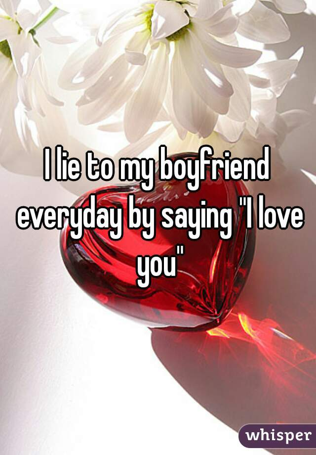 "I lie to my boyfriend everyday by saying ""I love you"""