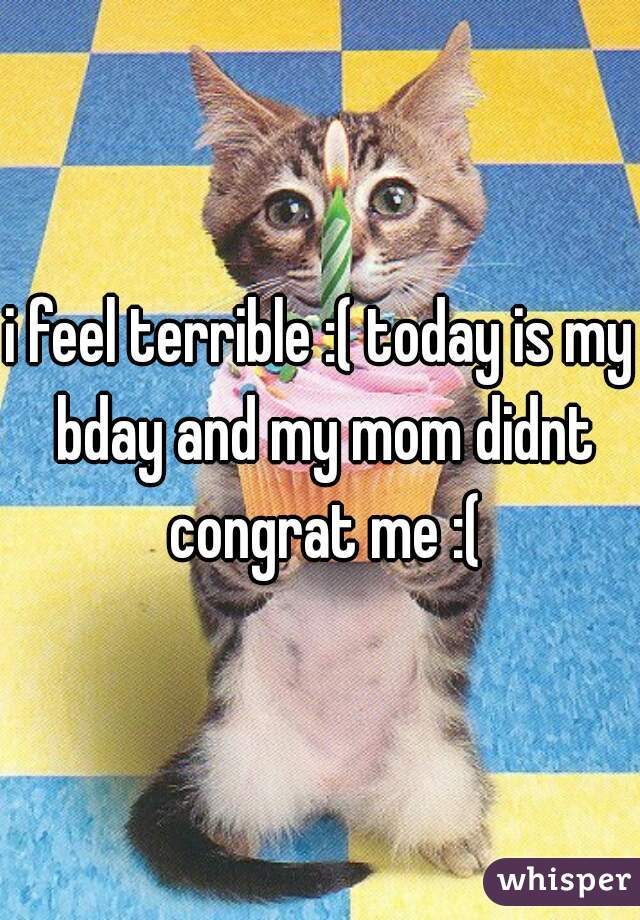 i feel terrible :( today is my bday and my mom didnt congrat me :(