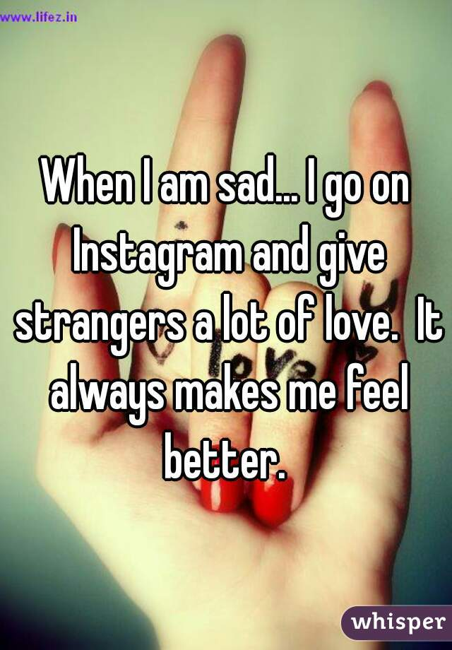 When I am sad... I go on Instagram and give strangers a lot of love.  It always makes me feel better.