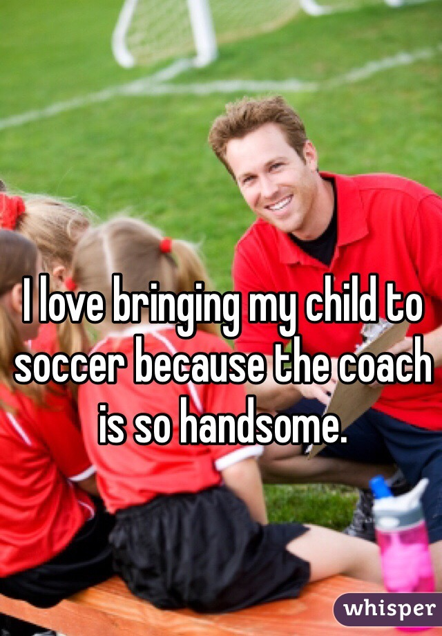 I love bringing my child to soccer because the coach is so handsome.