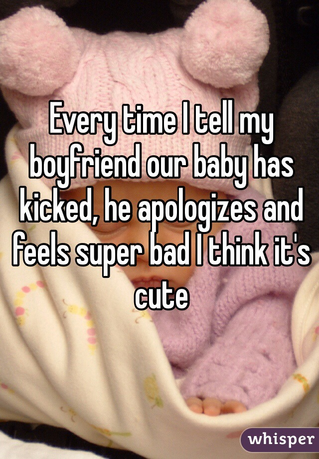 Every time I tell my boyfriend our baby has kicked, he apologizes and feels super bad I think it's cute