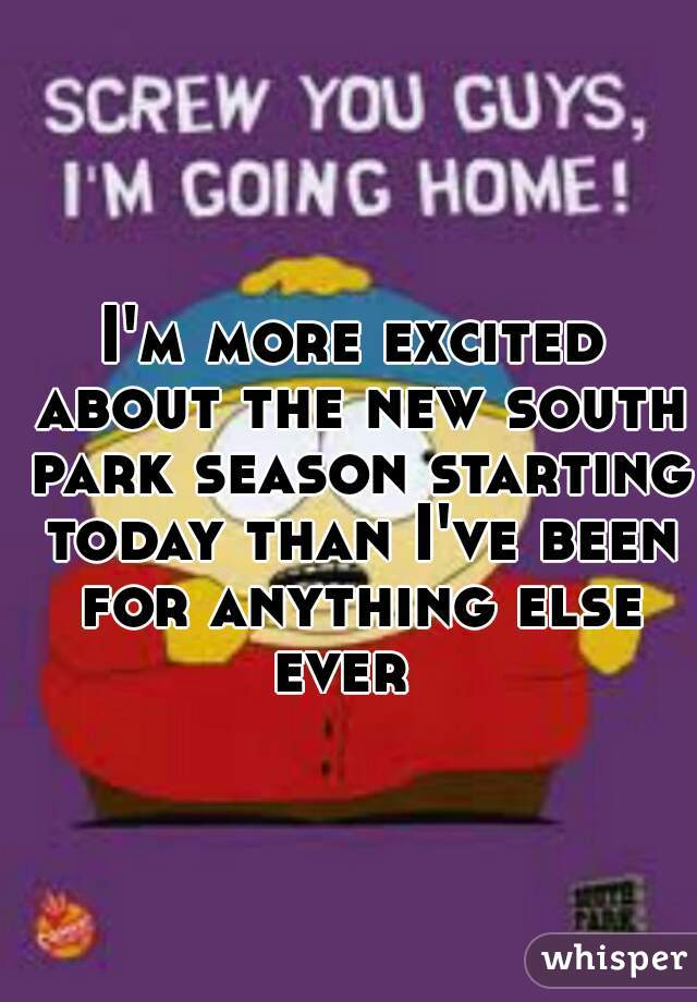 I'm more excited about the new south park season starting today than I've been for anything else ever
