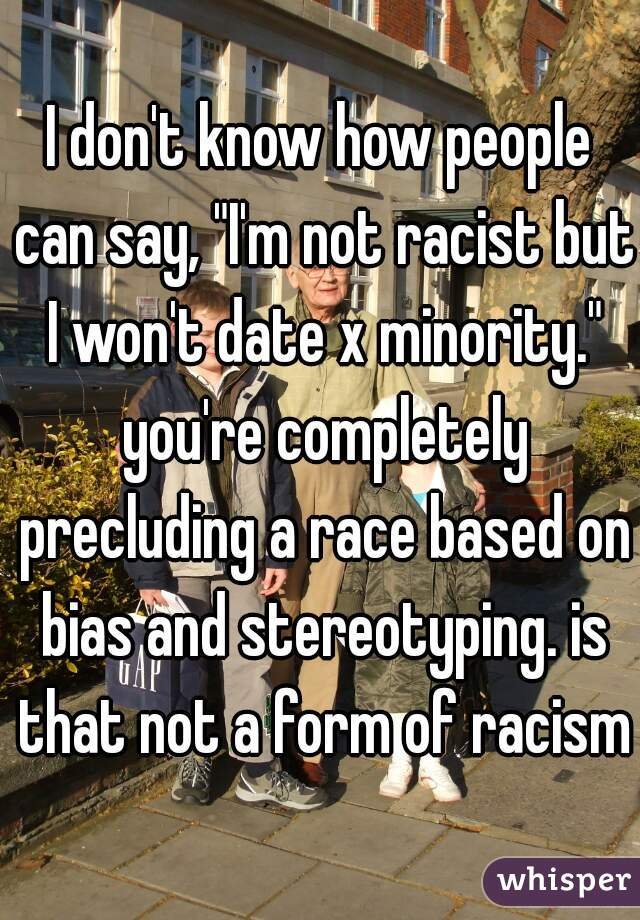 """I don't know how people can say, """"I'm not racist but I won't date x minority."""" you're completely precluding a race based on bias and stereotyping. is that not a form of racism?"""