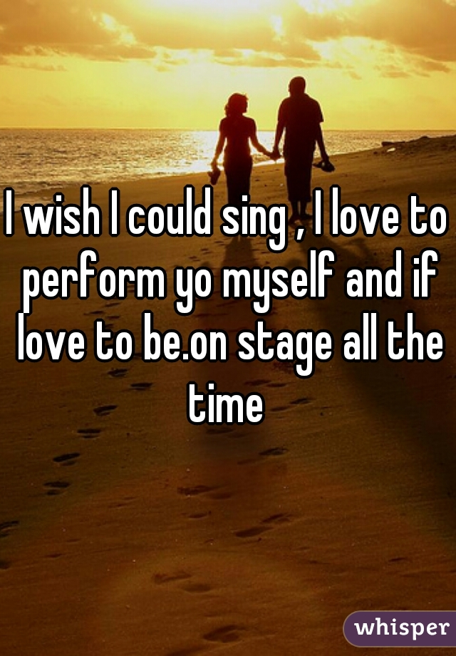 I wish I could sing , I love to perform yo myself and if love to be.on stage all the time