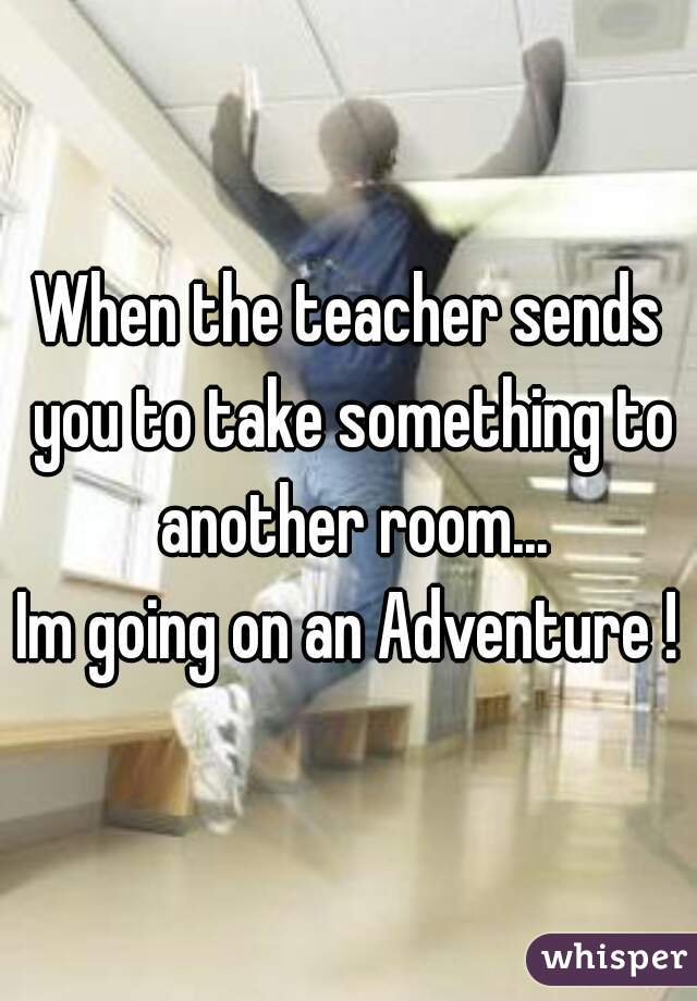 When the teacher sends you to take something to another room...    Im going on an Adventure !