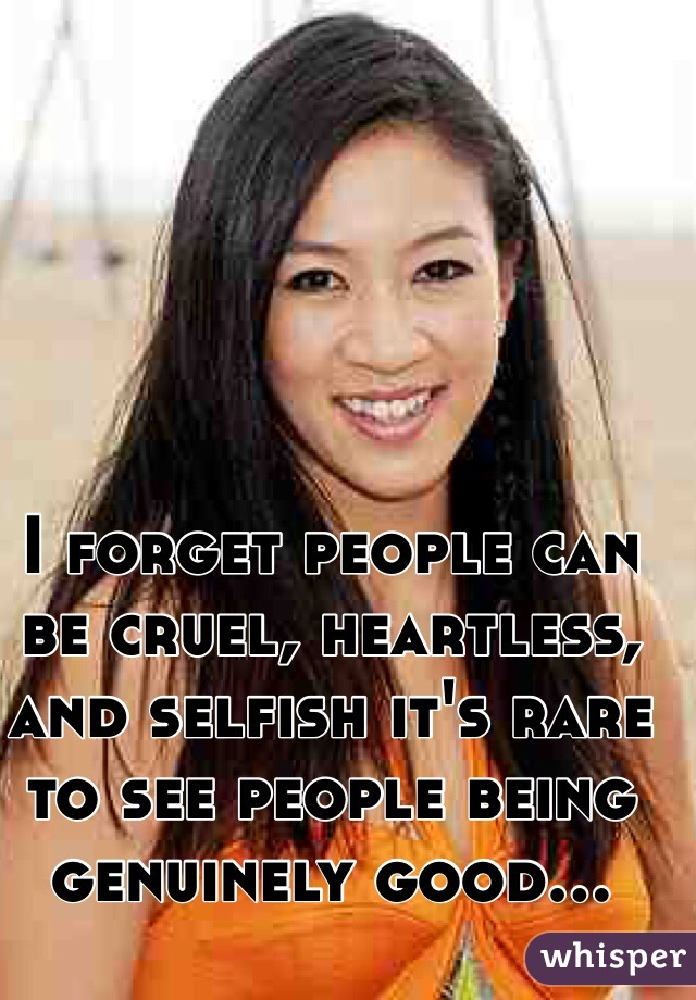 I forget people can be cruel, heartless, and selfish it's rare to see people being genuinely good...