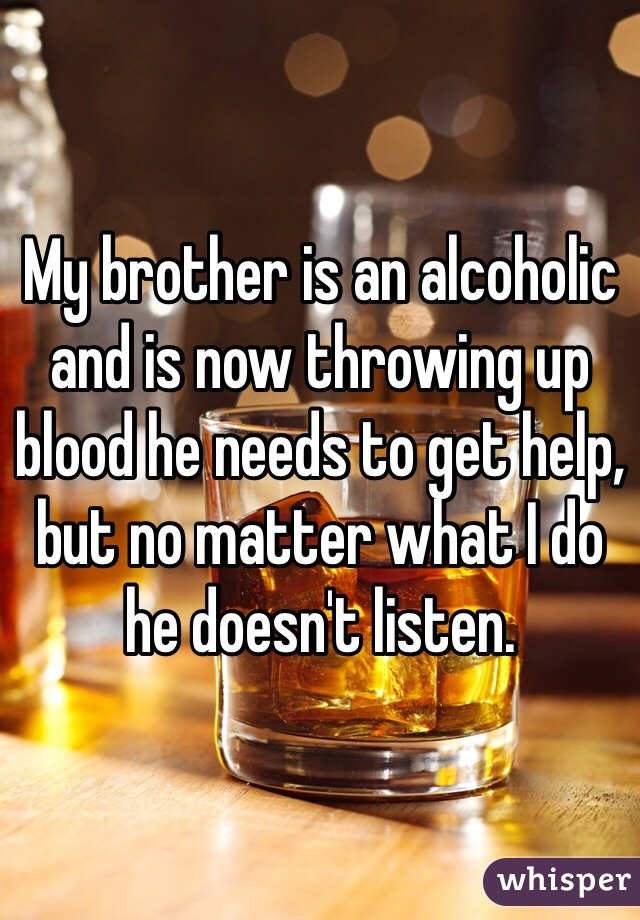 My brother is an alcoholic and is now throwing up blood he needs to get help, but no matter what I do he doesn't listen.