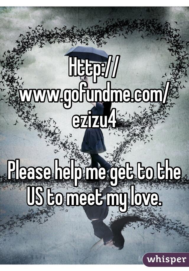 Http://www.gofundme.com/ezizu4   Please help me get to the US to meet my love.