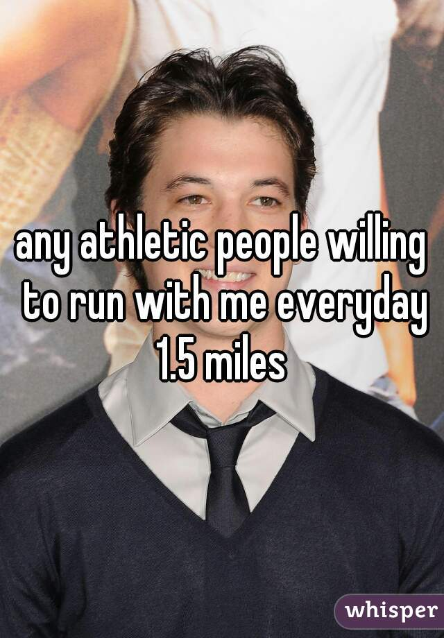 any athletic people willing to run with me everyday 1.5 miles