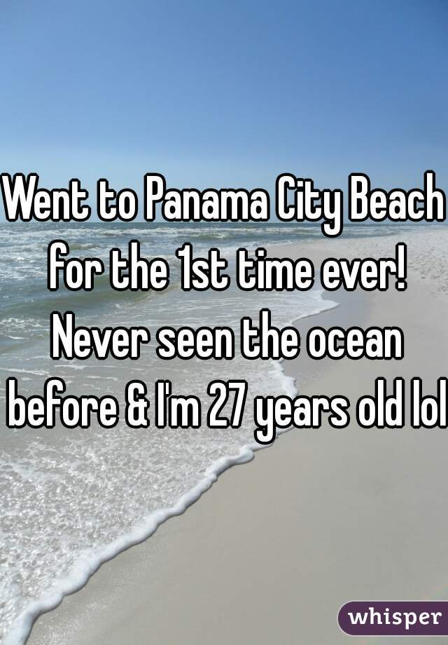 Went to Panama City Beach for the 1st time ever! Never seen the ocean before & I'm 27 years old lol