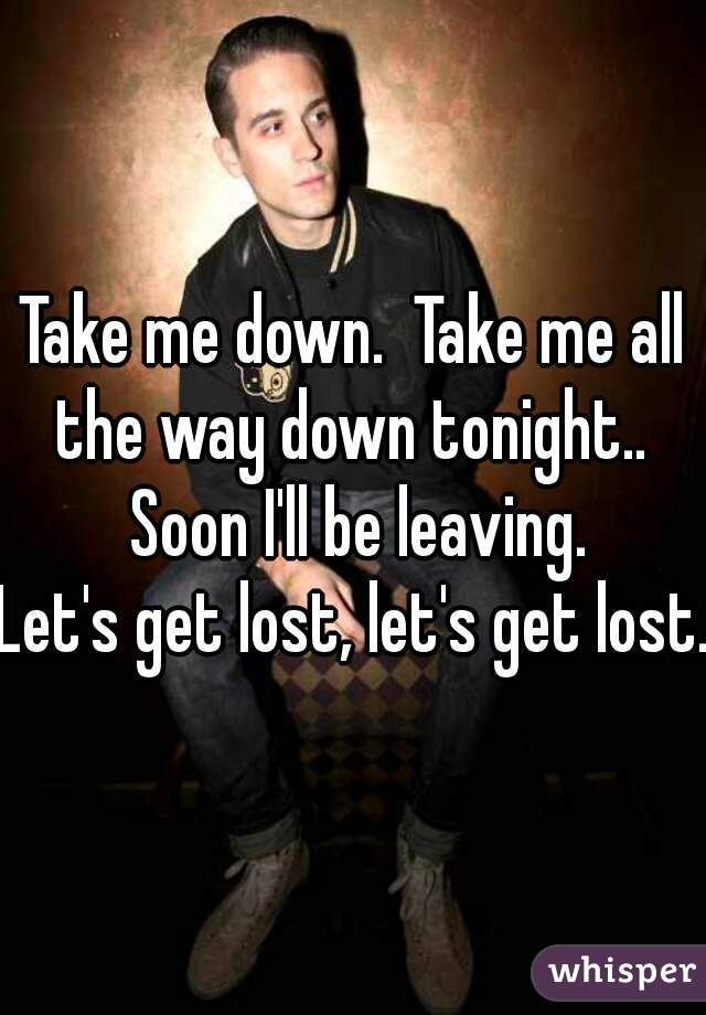 Take me down.  Take me all the way down tonight..  Soon I'll be leaving. Let's get lost, let's get lost.