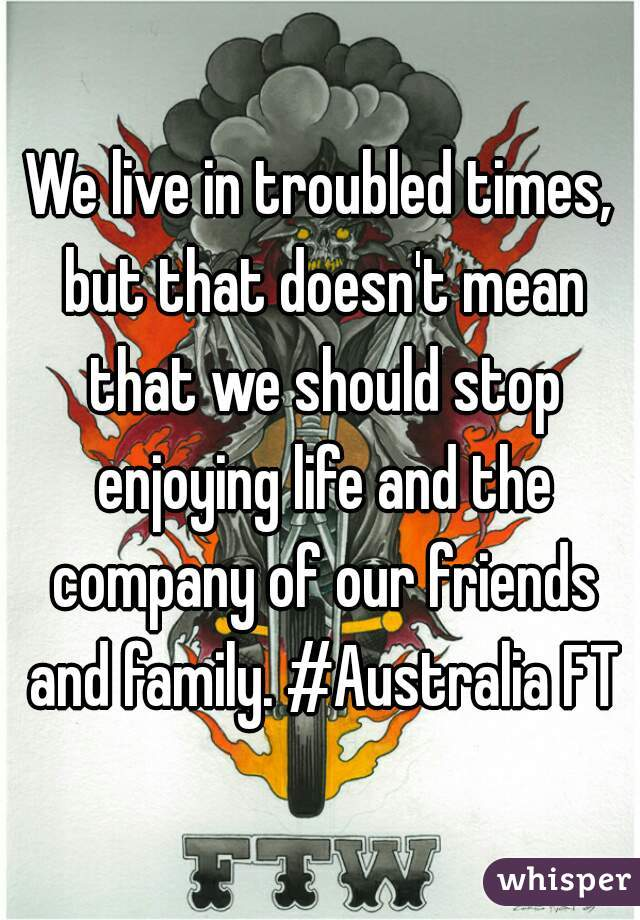 We live in troubled times, but that doesn't mean that we should stop enjoying life and the company of our friends and family. #Australia FTW