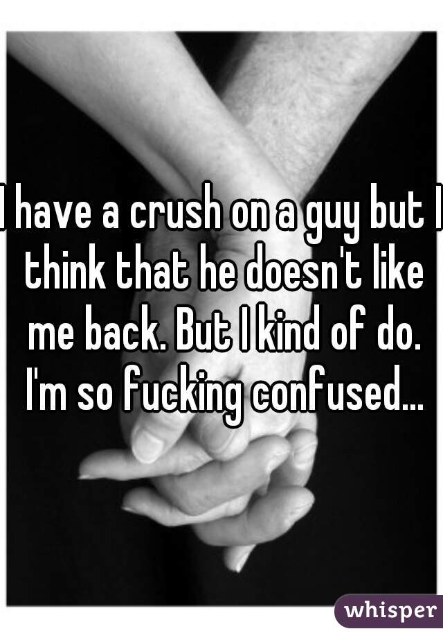 I have a crush on a guy but I think that he doesn't like me back. But I kind of do. I'm so fucking confused...