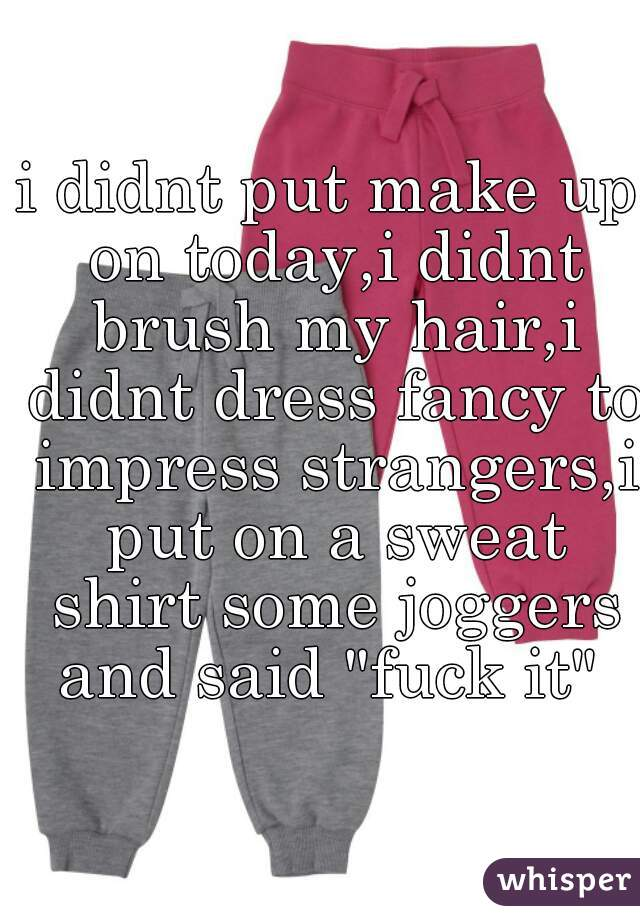 """i didnt put make up on today,i didnt brush my hair,i didnt dress fancy to impress strangers,i put on a sweat shirt some joggers and said """"fuck it"""""""