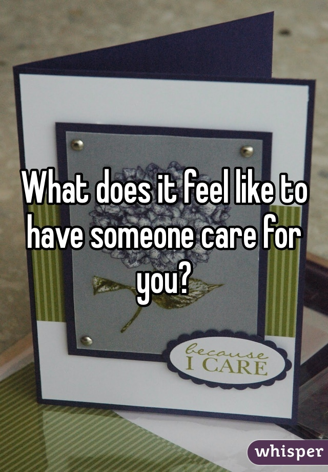 What does it feel like to have someone care for you?