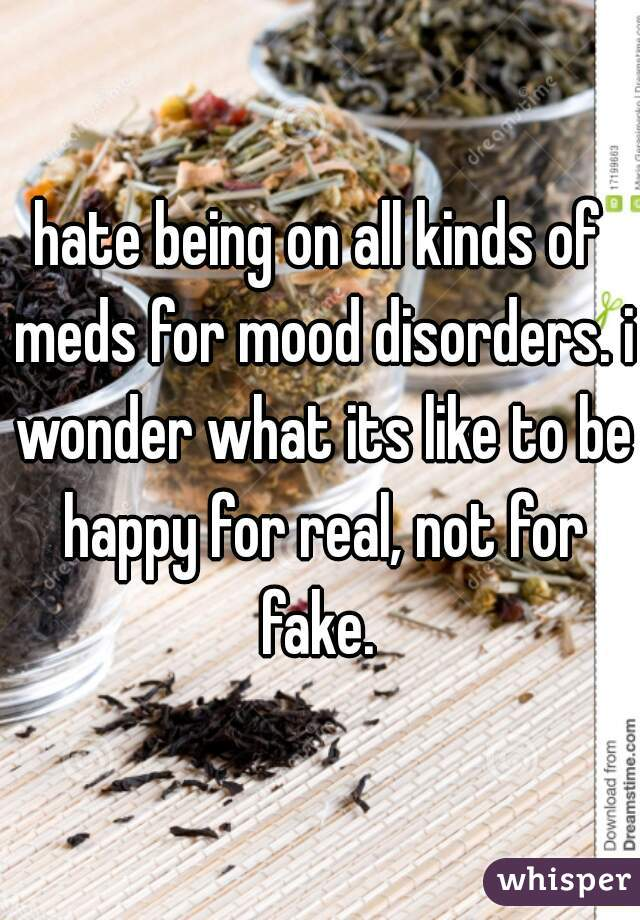 hate being on all kinds of meds for mood disorders. i wonder what its like to be happy for real, not for fake.
