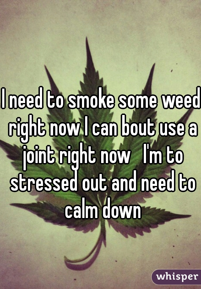 I need to smoke some weed right now I can bout use a joint right now   I'm to stressed out and need to calm down