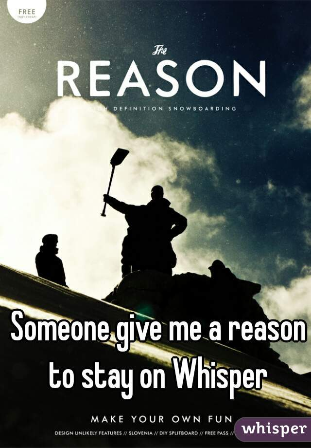 Someone give me a reason to stay on Whisper