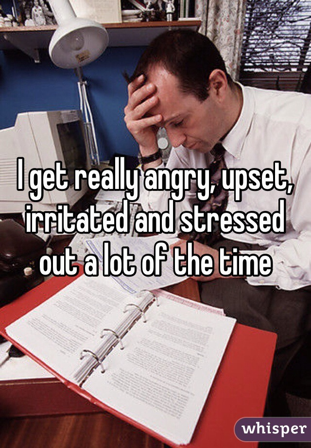 I get really angry, upset, irritated and stressed out a lot of the time