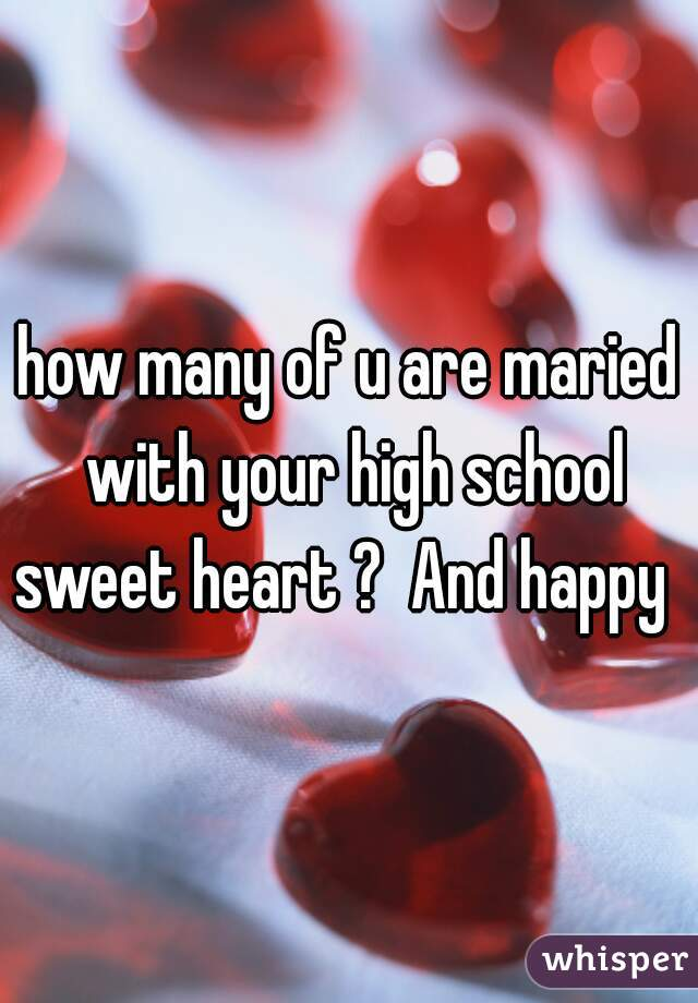 how many of u are maried with your high school sweet heart ?  And happy