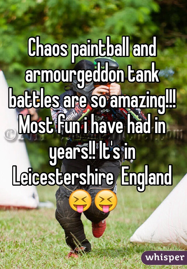 Chaos paintball and armourgeddon tank battles are so amazing!!! Most fun i have had in years!! It's in Leicestershire  England 😝😝
