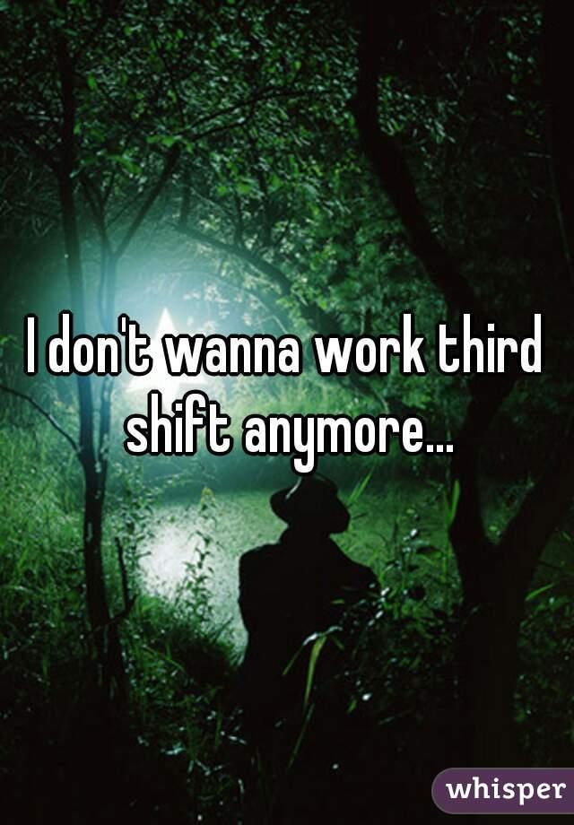 I don't wanna work third shift anymore...