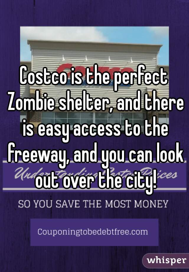 Costco is the perfect Zombie shelter, and there is easy access to the freeway, and you can look out over the city!