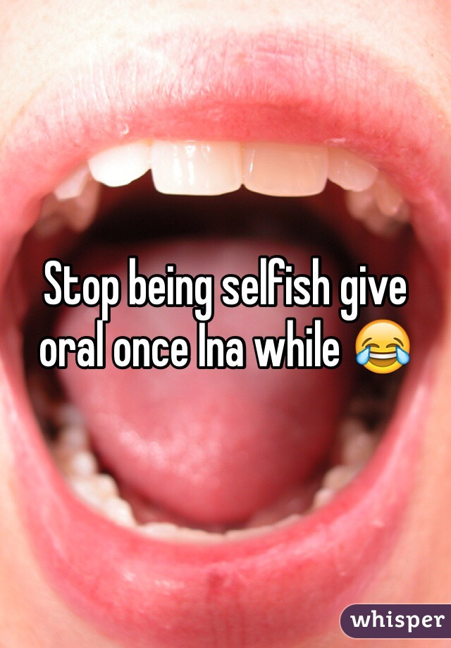 Stop being selfish give oral once Ina while 😂