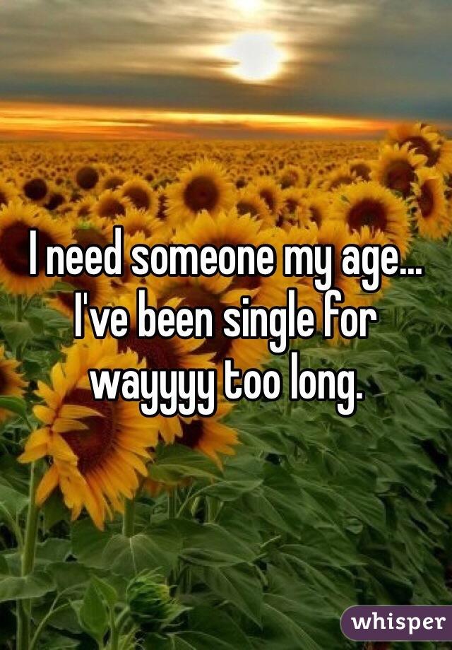 I need someone my age... I've been single for wayyyy too long.