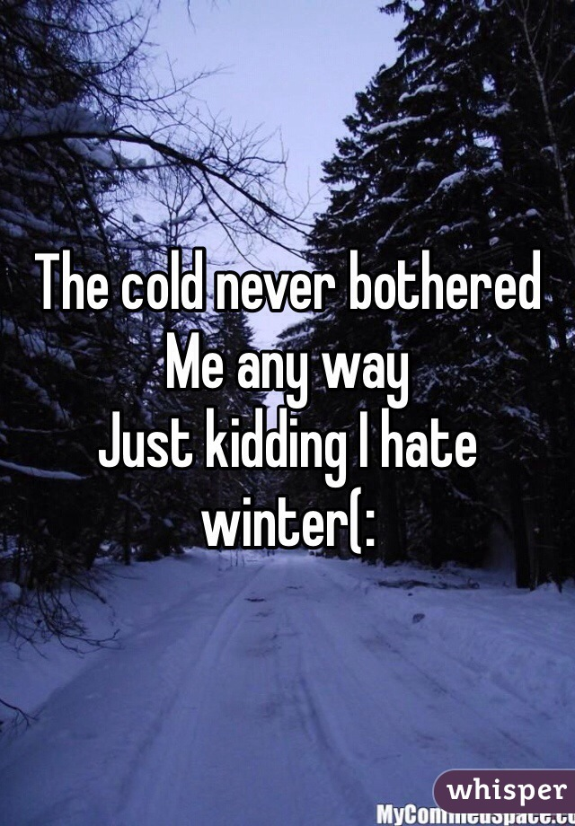 The cold never bothered  Me any way Just kidding I hate winter(: