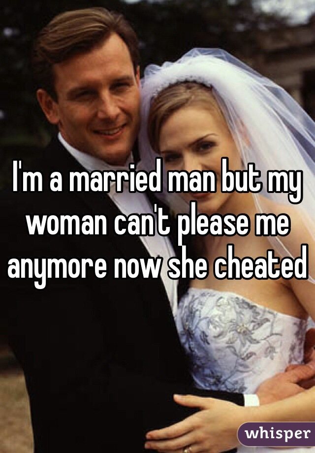 I'm a married man but my woman can't please me anymore now she cheated