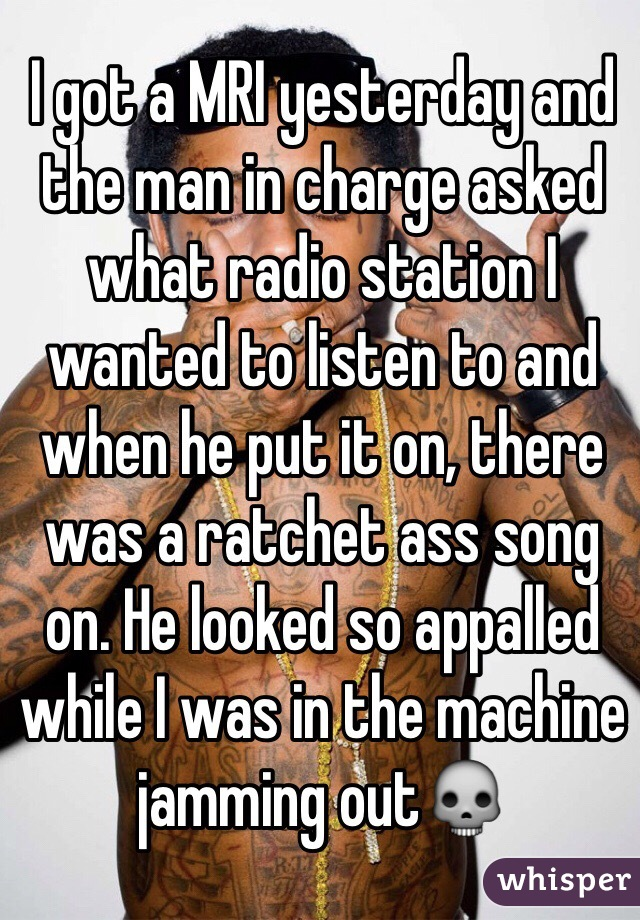 I got a MRI yesterday and the man in charge asked what radio station I wanted to listen to and when he put it on, there was a ratchet ass song on. He looked so appalled while I was in the machine jamming out💀