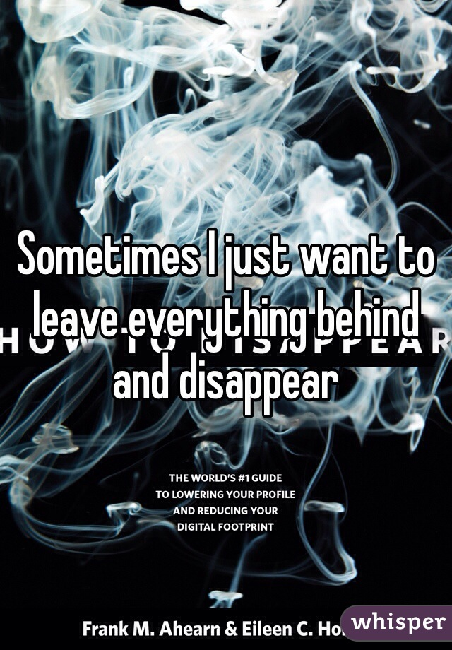 Sometimes I just want to leave everything behind and disappear