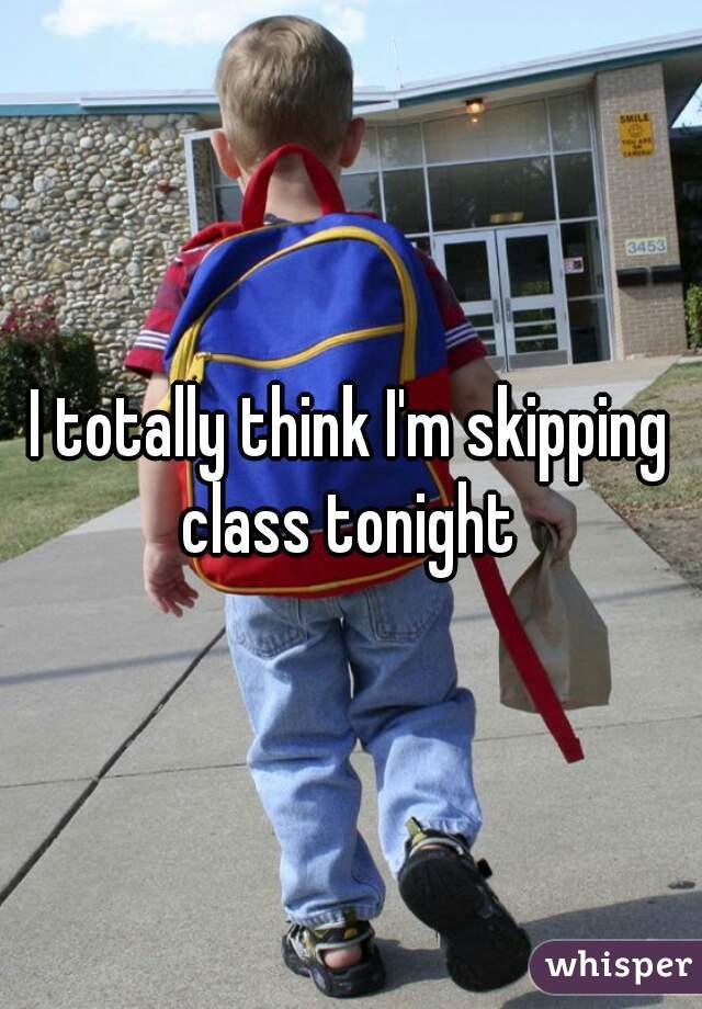 I totally think I'm skipping class tonight