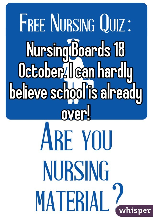 Nursing Boards 18 October. I can hardly believe school is already over!