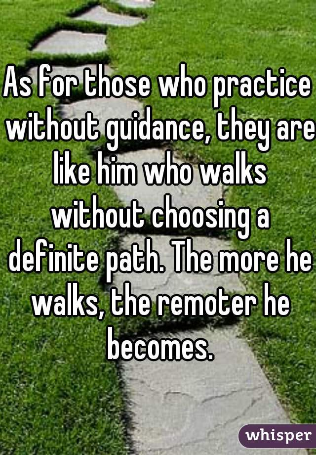 As for those who practice without guidance, they are like him who walks without choosing a definite path. The more he walks, the remoter he becomes.