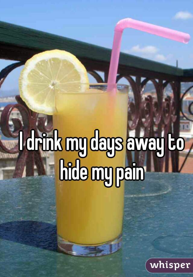 I drink my days away to hide my pain