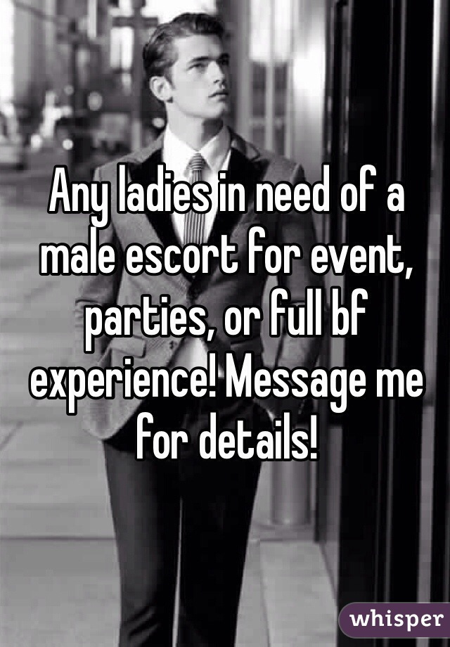 Any ladies in need of a male escort for event, parties, or full bf experience! Message me for details!