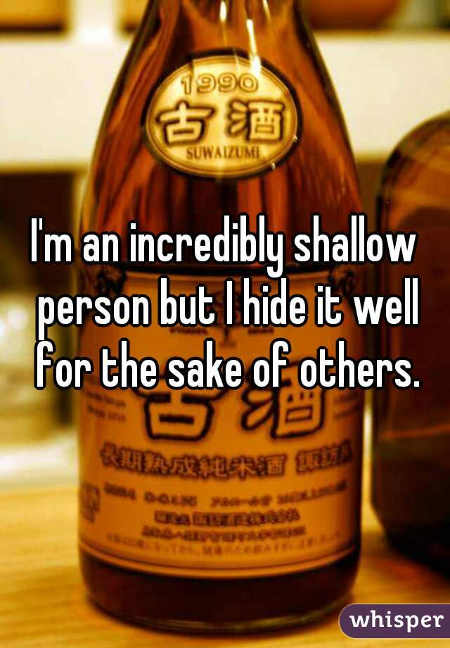 I'm an incredibly shallow person but I hide it well for the sake of others.