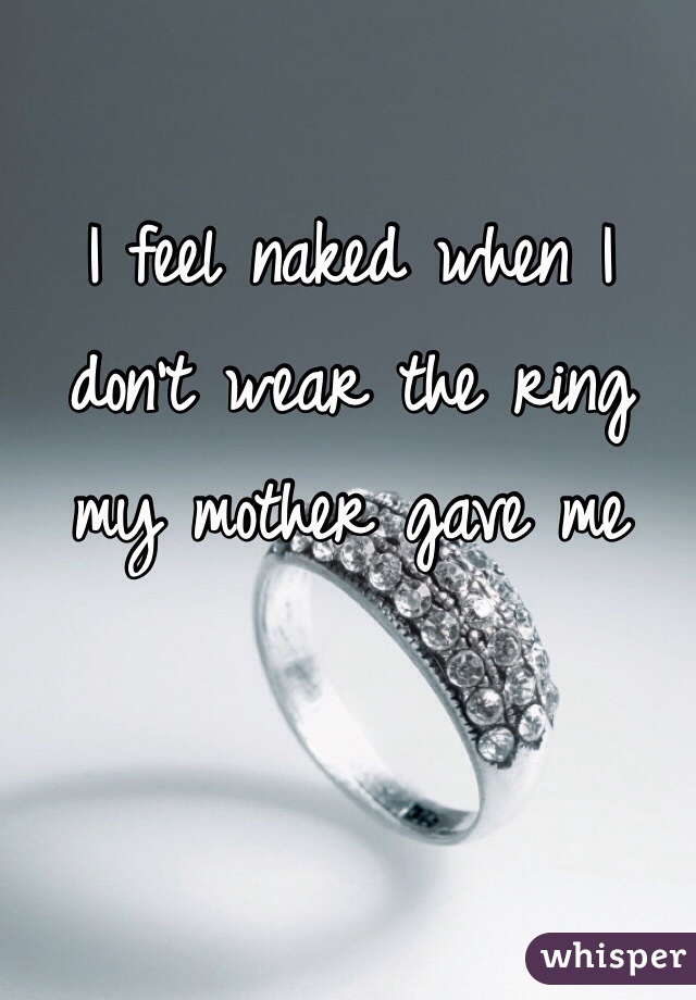 I feel naked when I don't wear the ring my mother gave me