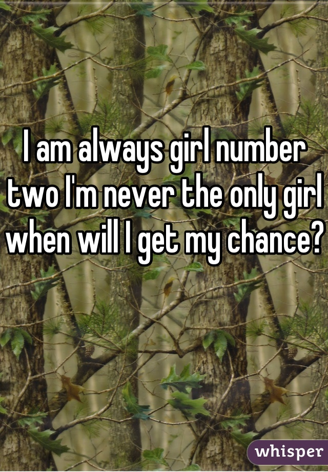I am always girl number two I'm never the only girl when will I get my chance?