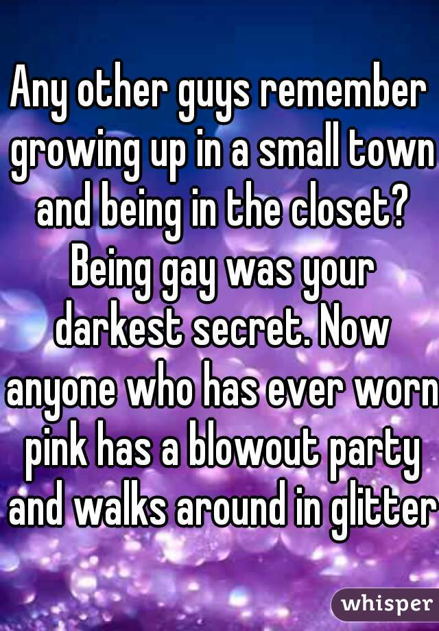 Any other guys remember growing up in a small town and being in the closet? Being gay was your darkest secret. Now anyone who has ever worn pink has a blowout party and walks around in glitter.