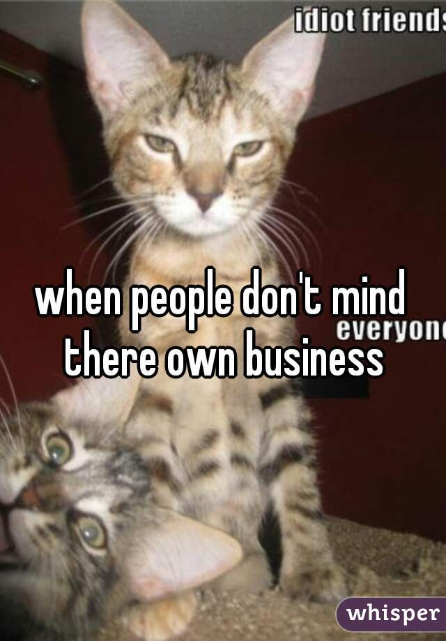 when people don't mind there own business